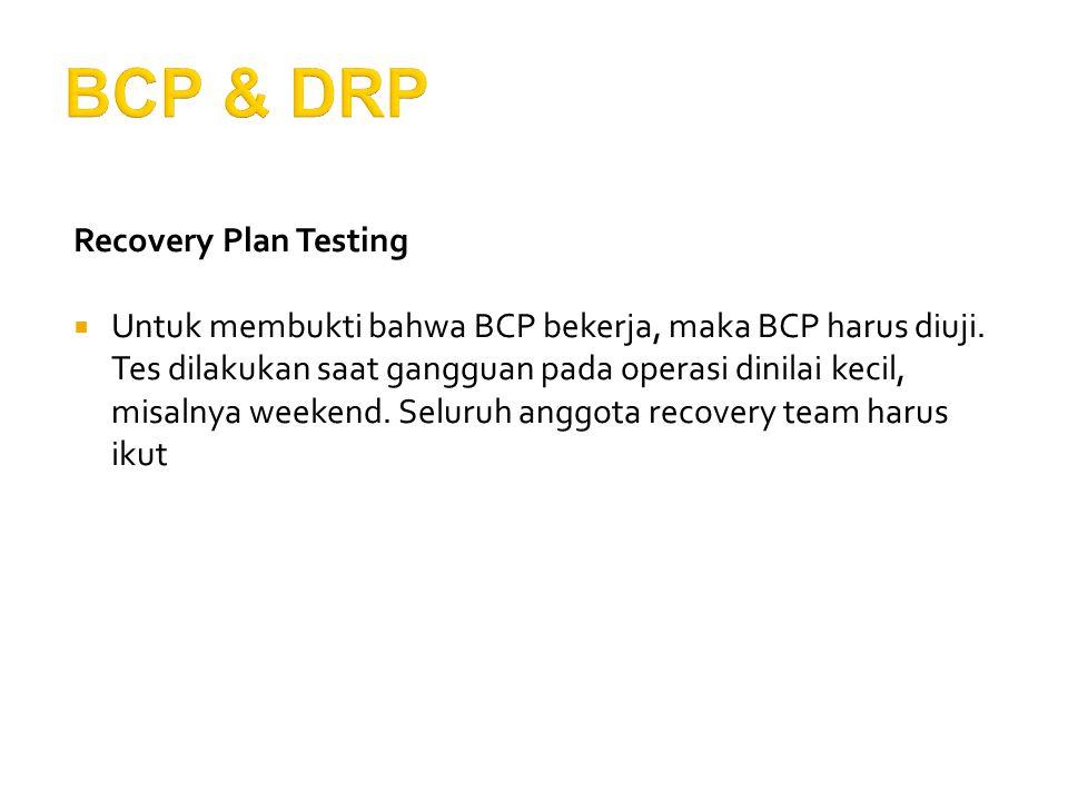 Recovery Plan Testing  Untuk membukti bahwa BCP bekerja, maka BCP harus diuji. Tes dilakukan saat gangguan pada operasi dinilai kecil, misalnya weeke