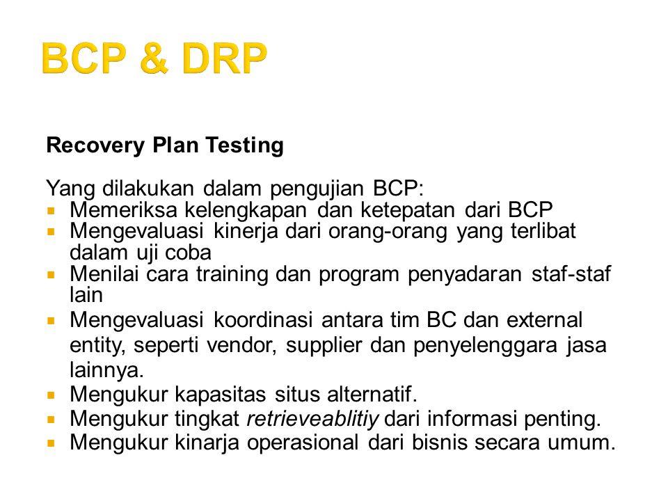 Recovery Plan Testing Yang dilakukan dalam pengujian BCP:  Memeriksa kelengkapan dan ketepatan dari BCP  Mengevaluasi kinerja dari orang-orang yang