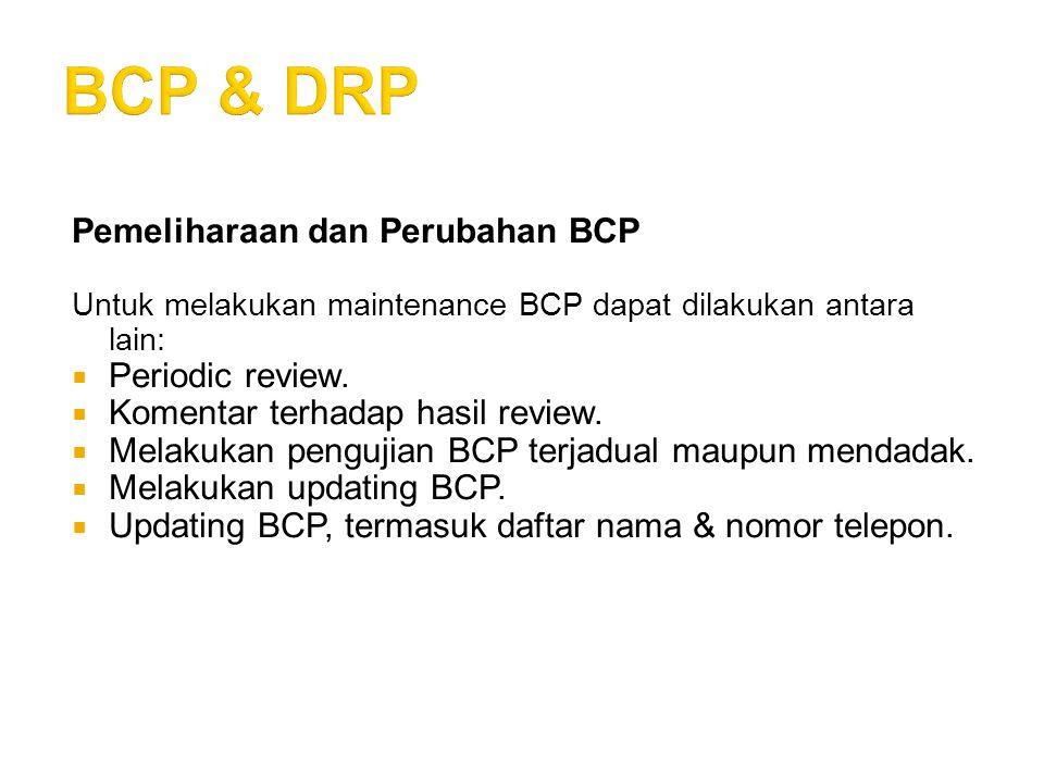 Pemeliharaan dan Perubahan BCP Untuk melakukan maintenance BCP dapat dilakukan antara lain:  Periodic review.  Komentar terhadap hasil review.  Mel