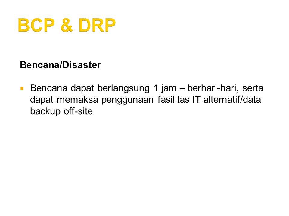 Bencana/Disaster  Bencana dapat berlangsung 1 jam – berhari-hari, serta dapat memaksa penggunaan fasilitas IT alternatif/data backup off-site