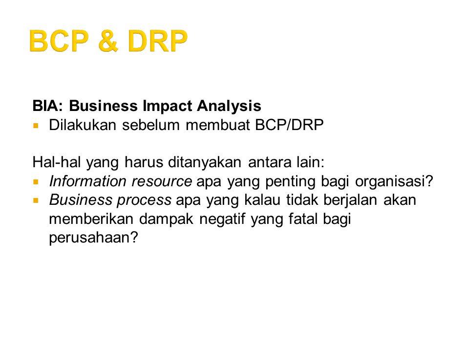 BIA: Business Impact Analysis  Dilakukan sebelum membuat BCP/DRP Hal-hal yang harus ditanyakan antara lain:  Information resource apa yang penting b
