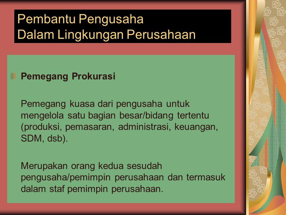 Pembantu Pengusaha Dalam Lingkungan Perusahaan Pemegang Prokurasi Pemegang kuasa dari pengusaha untuk mengelola satu bagian besar/bidang tertentu (pro