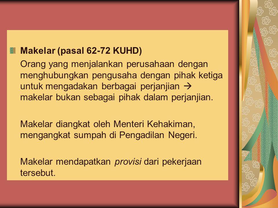 Makelar (pasal 62-72 KUHD) Orang yang menjalankan perusahaan dengan menghubungkan pengusaha dengan pihak ketiga untuk mengadakan berbagai perjanjian 