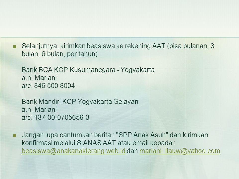  Selanjutnya, kirimkan beasiswa ke rekening AAT (bisa bulanan, 3 bulan, 6 bulan, per tahun) Bank BCA KCP Kusumanegara - Yogyakarta a.n.