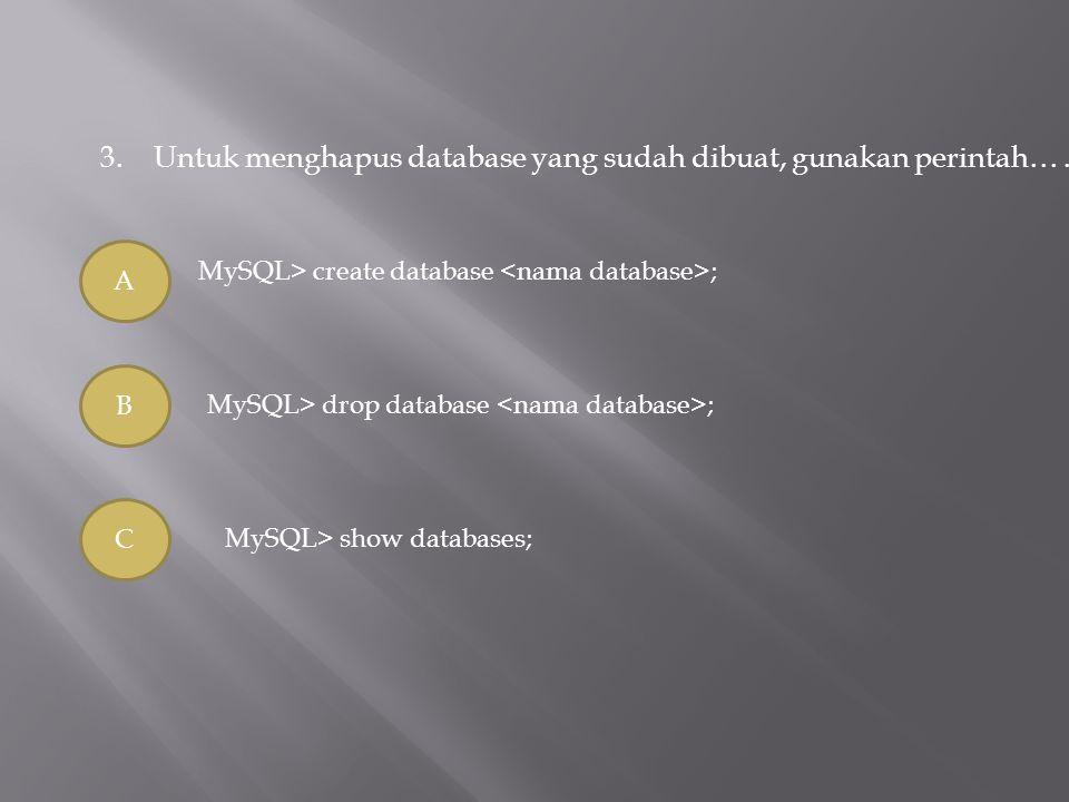 3.Untuk menghapus database yang sudah dibuat, gunakan perintah…. A B C MySQL> create database ; MySQL> drop database ; MySQL> show databases;