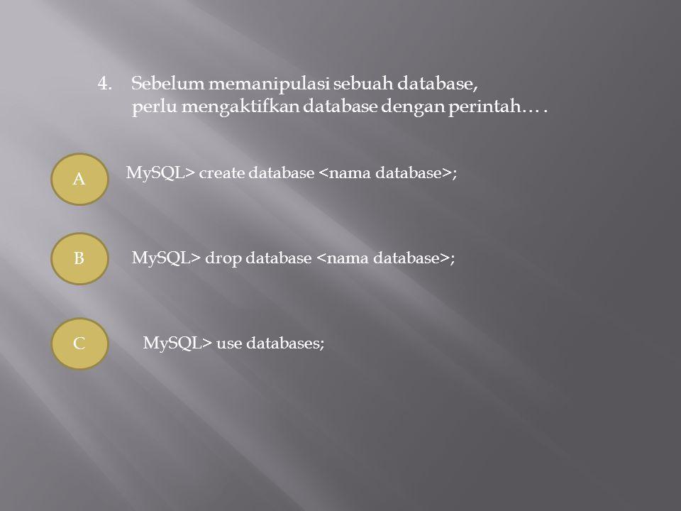4.Sebelum memanipulasi sebuah database, perlu mengaktifkan database dengan perintah…. A B C MySQL> create database ; MySQL> drop database ; MySQL> use