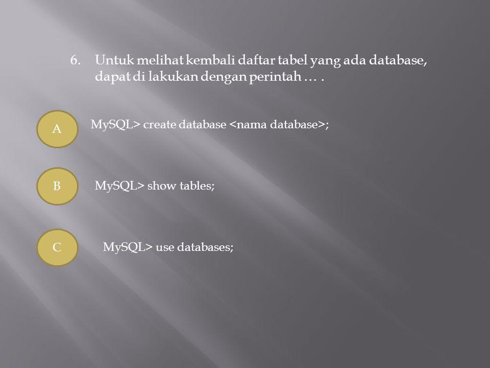 6.Untuk melihat kembali daftar tabel yang ada database, dapat di lakukan dengan perintah …. A B C MySQL> create database ; MySQL> show tables; MySQL>