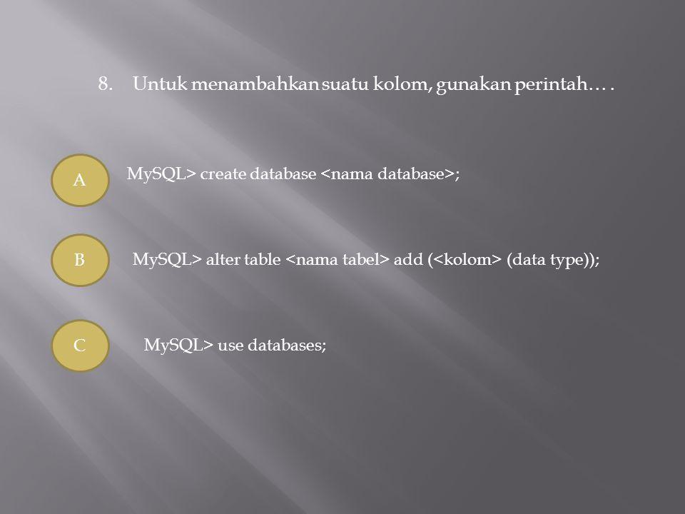 8.Untuk menambahkan suatu kolom, gunakan perintah…. A B C MySQL> create database ; MySQL> alter table add ( (data type)); MySQL> use databases;