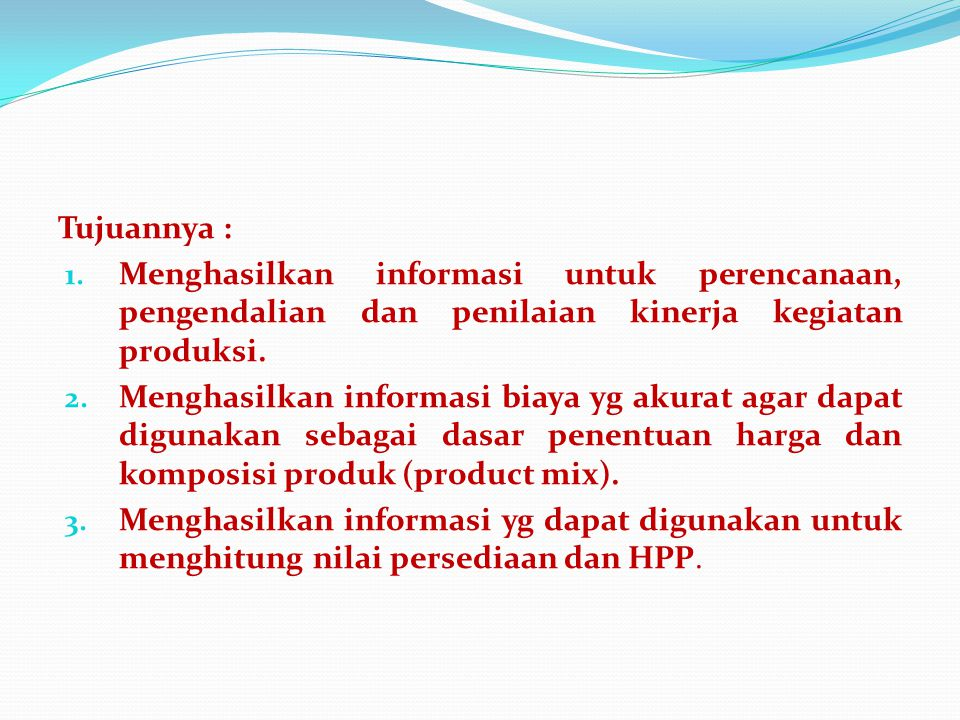 Tujuannya : 1. Menghasilkan informasi untuk perencanaan, pengendalian dan penilaian kinerja kegiatan produksi. 2. Menghasilkan informasi biaya yg akur