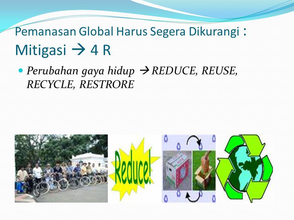 Pemanasan Global Harus Segera Dikurangi : Mitigasi  4 R  Perubahan gaya hidup  REDUCE, REUSE, RECYCLE, RESTRORE