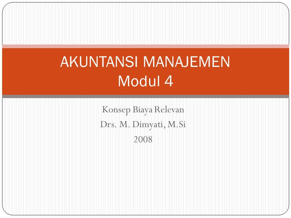 Konsep Biaya Relevan Drs. M. Dimyati, M.Si 2008 AKUNTANSI MANAJEMEN Modul 4