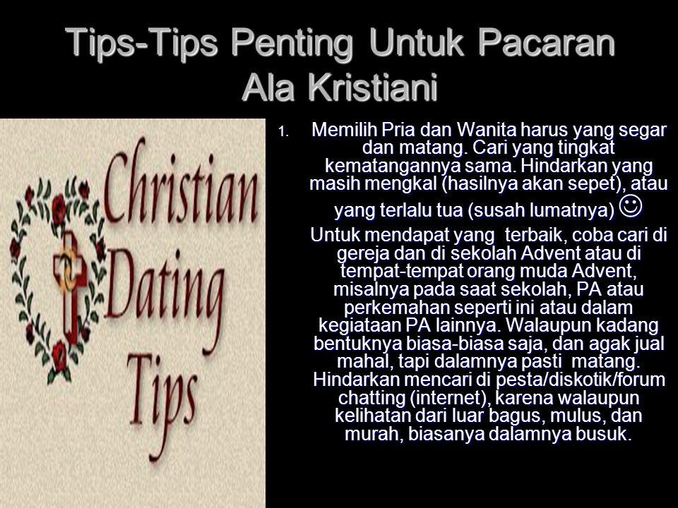 Tips-Tips Penting Untuk Pacaran Ala Kristiani 1. Memilih Pria dan Wanita harus yang segar dan matang. Cari yang tingkat kematangannya sama. Hindarkan