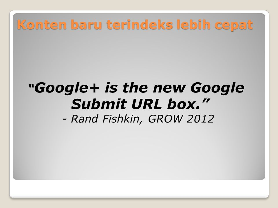 Konten baru terindeks lebih cepat Google+ is the new Google Submit URL box. - Rand Fishkin, GROW 2012