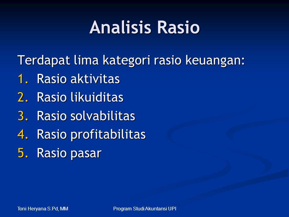 Toni Heryana S.Pd, MM Program Studi Akuntansi UPI Analisis Rasio Terdapat lima kategori rasio keuangan: 1.Rasio aktivitas 2.Rasio likuiditas 3.Rasio s