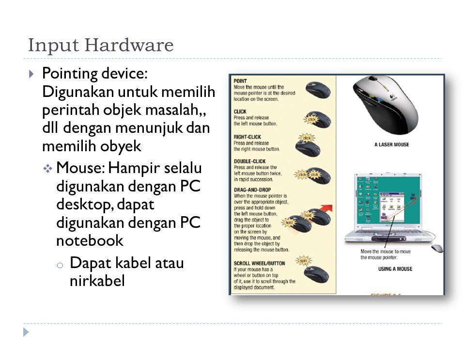 Input Hardware  Pointing device: Digunakan untuk memilih perintah objek masalah,, dll dengan menunjuk dan memilih obyek  Mouse: Hampir selalu digunakan dengan PC desktop, dapat digunakan dengan PC notebook o Dapat kabel atau nirkabel