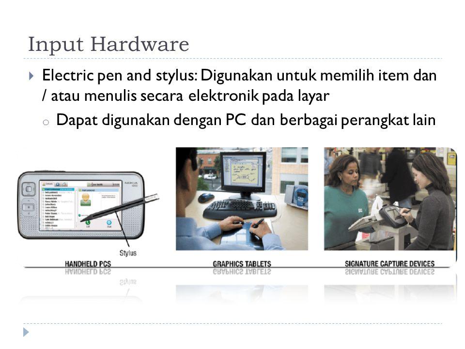 Input Hardware  Electric pen and stylus: Digunakan untuk memilih item dan / atau menulis secara elektronik pada layar o Dapat digunakan dengan PC dan berbagai perangkat lain