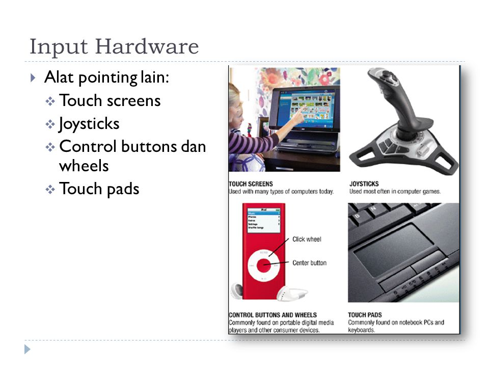 Input Hardware  Alat pointing lain:  Touch screens  Joysticks  Control buttons dan wheels  Touch pads