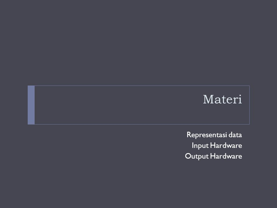 Materi Representasi data Input Hardware Output Hardware