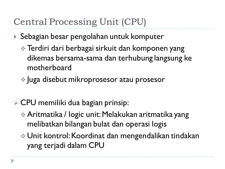 Central Processing Unit (CPU)  Sebagian besar pengolahan untuk komputer  Terdiri dari berbagai sirkuit dan komponen yang dikemas bersama-sama dan terhubung langsung ke motherboard  Juga disebut mikroprosesor atau prosesor  CPU memiliki dua bagian prinsip:  Aritmatika / logic unit: Melakukan aritmatika yang melibatkan bilangan bulat dan operasi logis  Unit kontrol: Koordinat dan mengendalikan tindakan yang terjadi dalam CPU