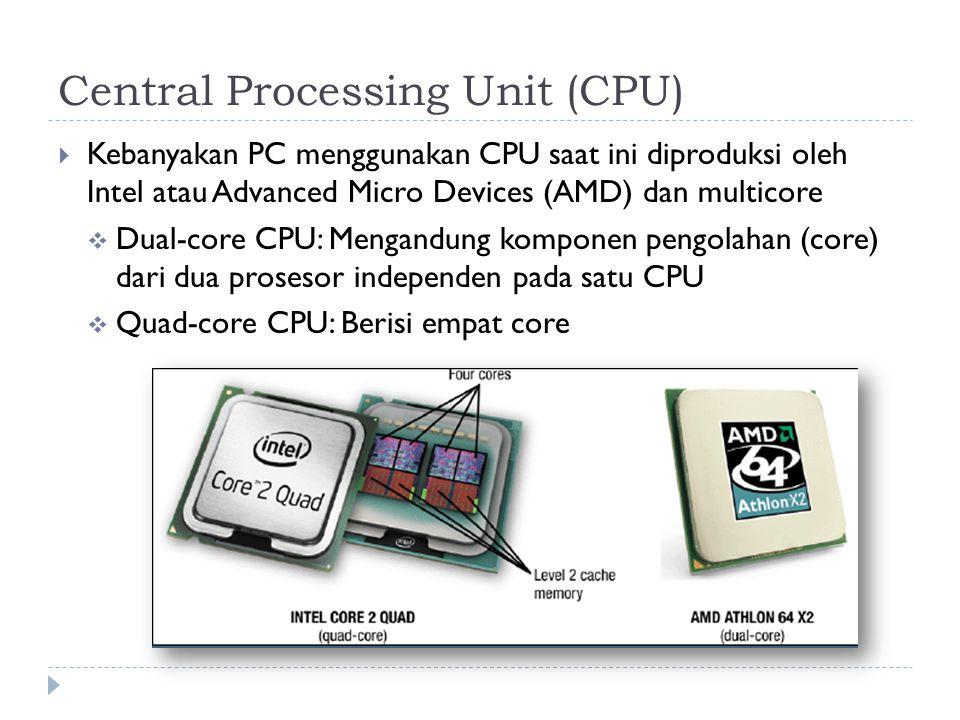 Central Processing Unit (CPU)  Kebanyakan PC menggunakan CPU saat ini diproduksi oleh Intel atau Advanced Micro Devices (AMD) dan multicore  Dual-core CPU: Mengandung komponen pengolahan (core) dari dua prosesor independen pada satu CPU  Quad-core CPU: Berisi empat core