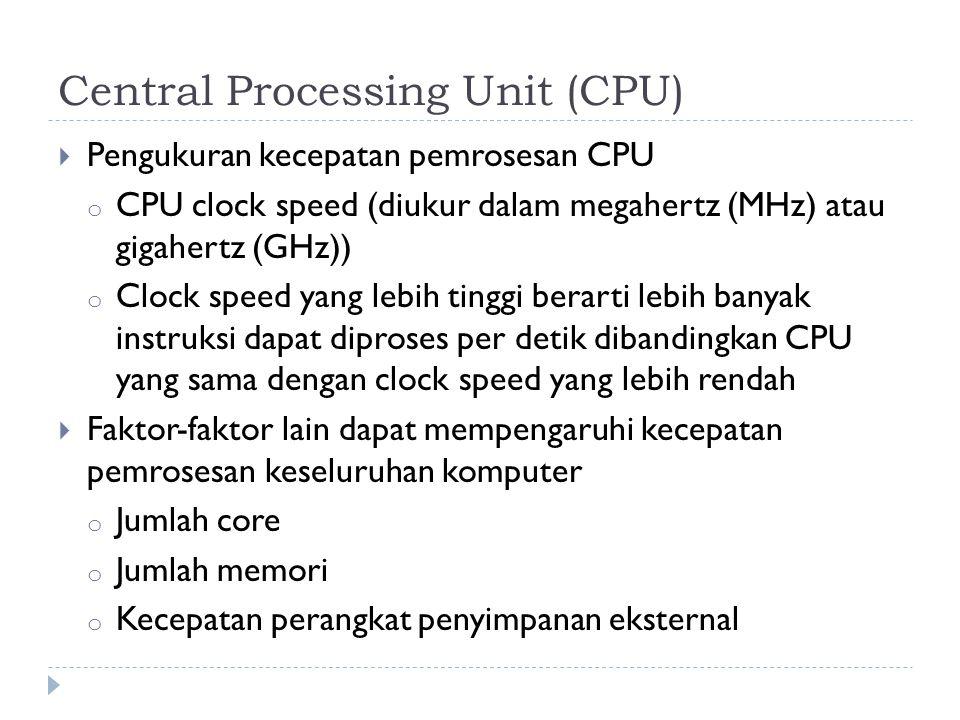 Central Processing Unit (CPU)  Pengukuran kecepatan pemrosesan CPU o CPU clock speed (diukur dalam megahertz (MHz) atau gigahertz (GHz)) o Clock speed yang lebih tinggi berarti lebih banyak instruksi dapat diproses per detik dibandingkan CPU yang sama dengan clock speed yang lebih rendah  Faktor-faktor lain dapat mempengaruhi kecepatan pemrosesan keseluruhan komputer o Jumlah core o Jumlah memori o Kecepatan perangkat penyimpanan eksternal