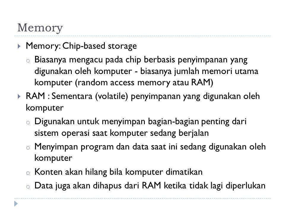 Memory  Memory: Chip-based storage o Biasanya mengacu pada chip berbasis penyimpanan yang digunakan oleh komputer - biasanya jumlah memori utama komputer (random access memory atau RAM)  RAM : Sementara (volatile) penyimpanan yang digunakan oleh komputer o Digunakan untuk menyimpan bagian-bagian penting dari sistem operasi saat komputer sedang berjalan o Menyimpan program dan data saat ini sedang digunakan oleh komputer o Konten akan hilang bila komputer dimatikan o Data juga akan dihapus dari RAM ketika tidak lagi diperlukan