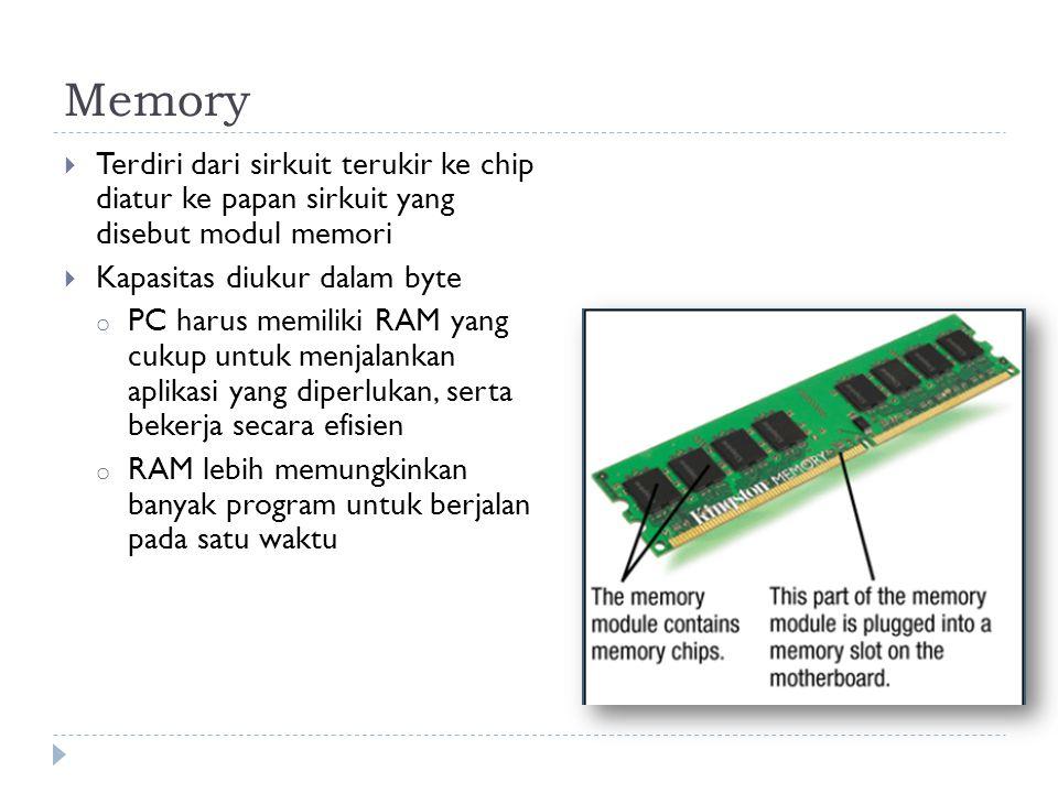 Memory  Terdiri dari sirkuit terukir ke chip diatur ke papan sirkuit yang disebut modul memori  Kapasitas diukur dalam byte o PC harus memiliki RAM yang cukup untuk menjalankan aplikasi yang diperlukan, serta bekerja secara efisien o RAM lebih memungkinkan banyak program untuk berjalan pada satu waktu