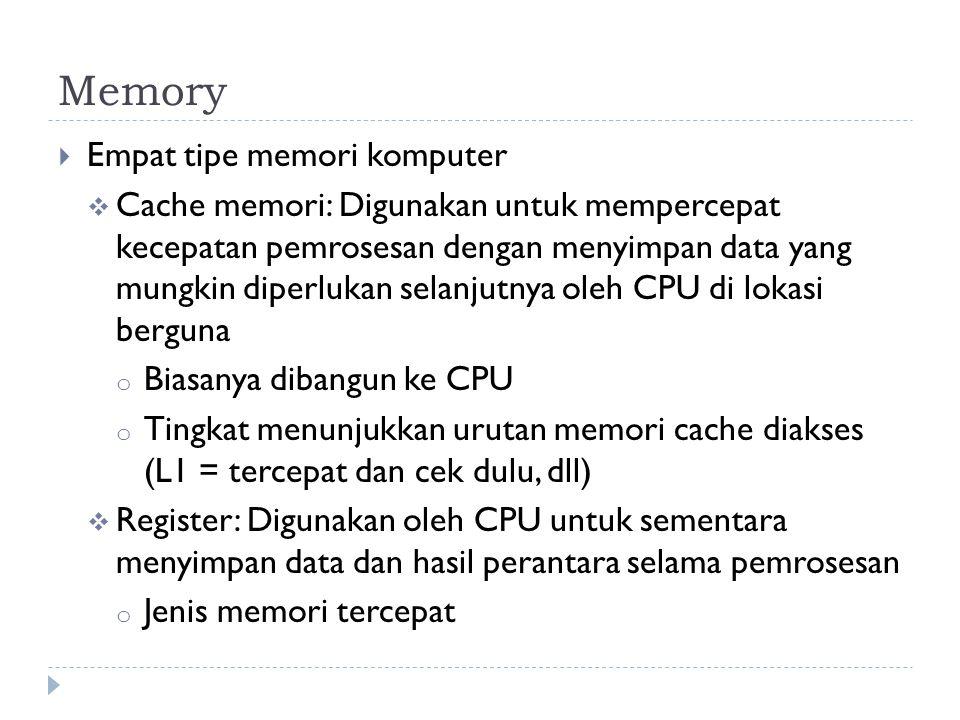  Empat tipe memori komputer  Cache memori: Digunakan untuk mempercepat kecepatan pemrosesan dengan menyimpan data yang mungkin diperlukan selanjutnya oleh CPU di lokasi berguna o Biasanya dibangun ke CPU o Tingkat menunjukkan urutan memori cache diakses (L1 = tercepat dan cek dulu, dll)  Register: Digunakan oleh CPU untuk sementara menyimpan data dan hasil perantara selama pemrosesan o Jenis memori tercepat