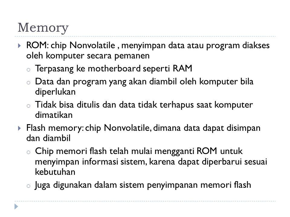 Memory  ROM: chip Nonvolatile, menyimpan data atau program diakses oleh komputer secara pemanen o Terpasang ke motherboard seperti RAM o Data dan program yang akan diambil oleh komputer bila diperlukan o Tidak bisa ditulis dan data tidak terhapus saat komputer dimatikan  Flash memory: chip Nonvolatile, dimana data dapat disimpan dan diambil o Chip memori flash telah mulai mengganti ROM untuk menyimpan informasi sistem, karena dapat diperbarui sesuai kebutuhan o Juga digunakan dalam sistem penyimpanan memori flash