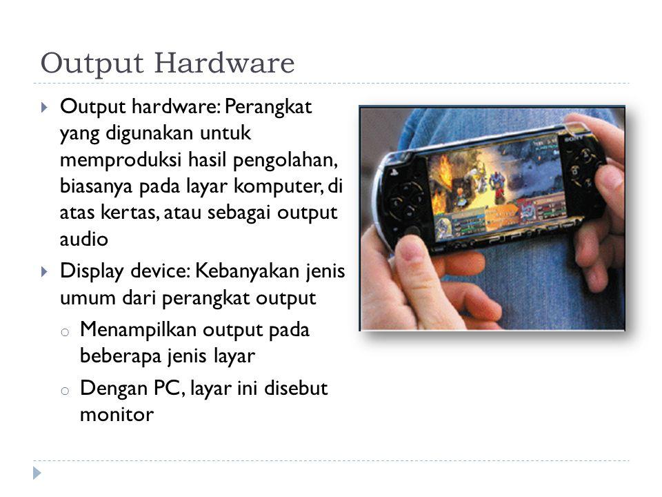  Output hardware: Perangkat yang digunakan untuk memproduksi hasil pengolahan, biasanya pada layar komputer, di atas kertas, atau sebagai output audio  Display device: Kebanyakan jenis umum dari perangkat output o Menampilkan output pada beberapa jenis layar o Dengan PC, layar ini disebut monitor