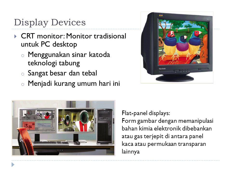 Display Devices  CRT monitor: Monitor tradisional untuk PC desktop o Menggunakan sinar katoda teknologi tabung o Sangat besar dan tebal o Menjadi kurang umum hari ini Flat-panel displays: Form gambar dengan memanipulasi bahan kimia elektronik dibebankan atau gas terjepit di antara panel kaca atau permukaan transparan lainnya