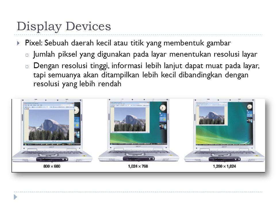 Display Devices  Pixel: Sebuah daerah kecil atau titik yang membentuk gambar o Jumlah piksel yang digunakan pada layar menentukan resolusi layar o Dengan resolusi tinggi, informasi lebih lanjut dapat muat pada layar, tapi semuanya akan ditampilkan lebih kecil dibandingkan dengan resolusi yang lebih rendah