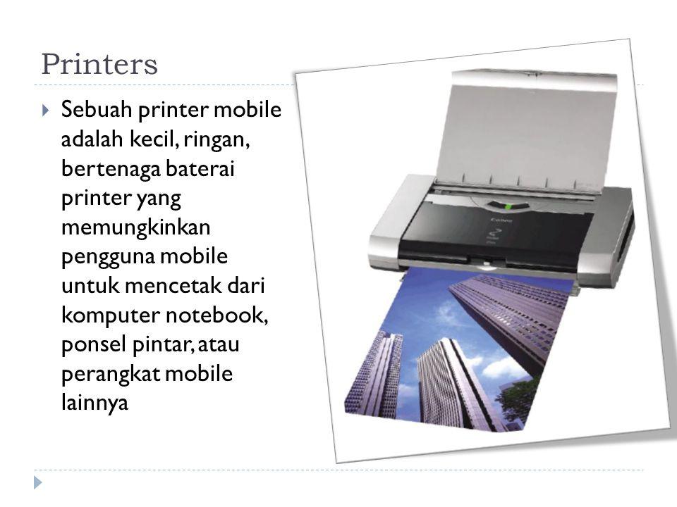 Printers  Sebuah printer mobile adalah kecil, ringan, bertenaga baterai printer yang memungkinkan pengguna mobile untuk mencetak dari komputer notebook, ponsel pintar, atau perangkat mobile lainnya