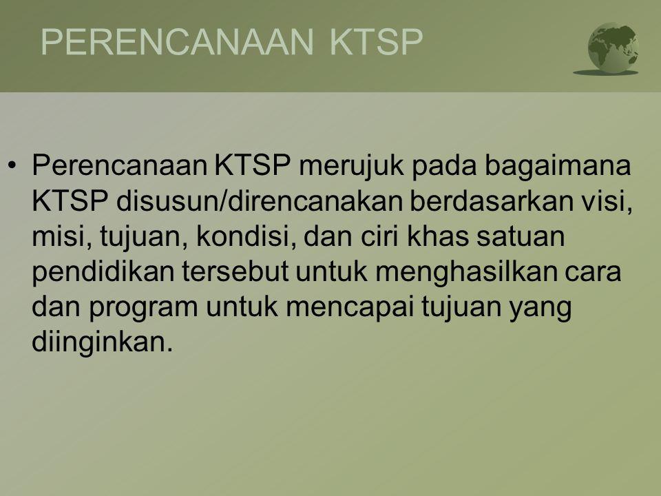 PERENCANAAN KTSP •Perencanaan KTSP merujuk pada bagaimana KTSP disusun/direncanakan berdasarkan visi, misi, tujuan, kondisi, dan ciri khas satuan pend
