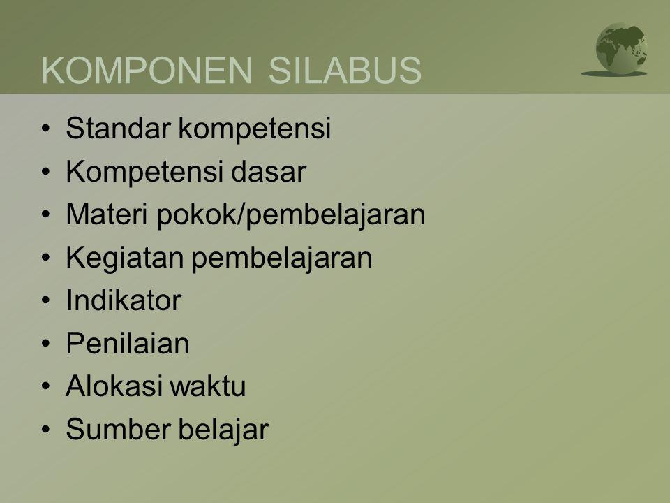 KOMPONEN SILABUS •Standar kompetensi •Kompetensi dasar •Materi pokok/pembelajaran •Kegiatan pembelajaran •Indikator •Penilaian •Alokasi waktu •Sumber