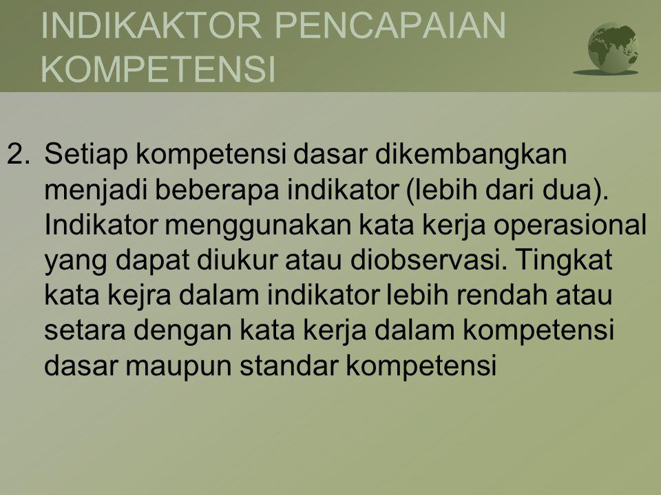 INDIKAKTOR PENCAPAIAN KOMPETENSI 2.Setiap kompetensi dasar dikembangkan menjadi beberapa indikator (lebih dari dua). Indikator menggunakan kata kerja