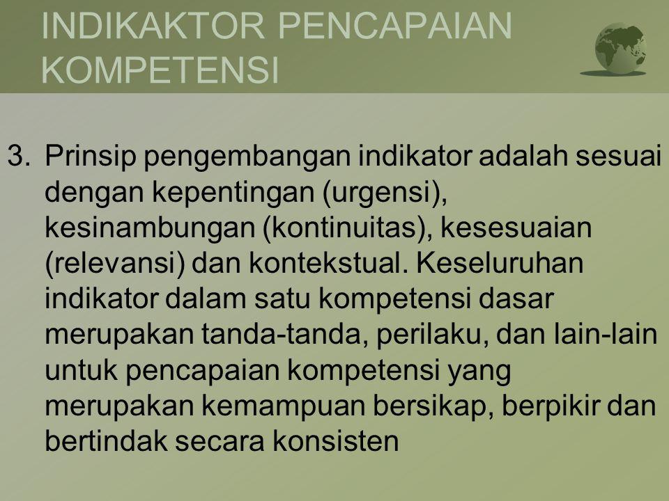 INDIKAKTOR PENCAPAIAN KOMPETENSI 3.Prinsip pengembangan indikator adalah sesuai dengan kepentingan (urgensi), kesinambungan (kontinuitas), kesesuaian