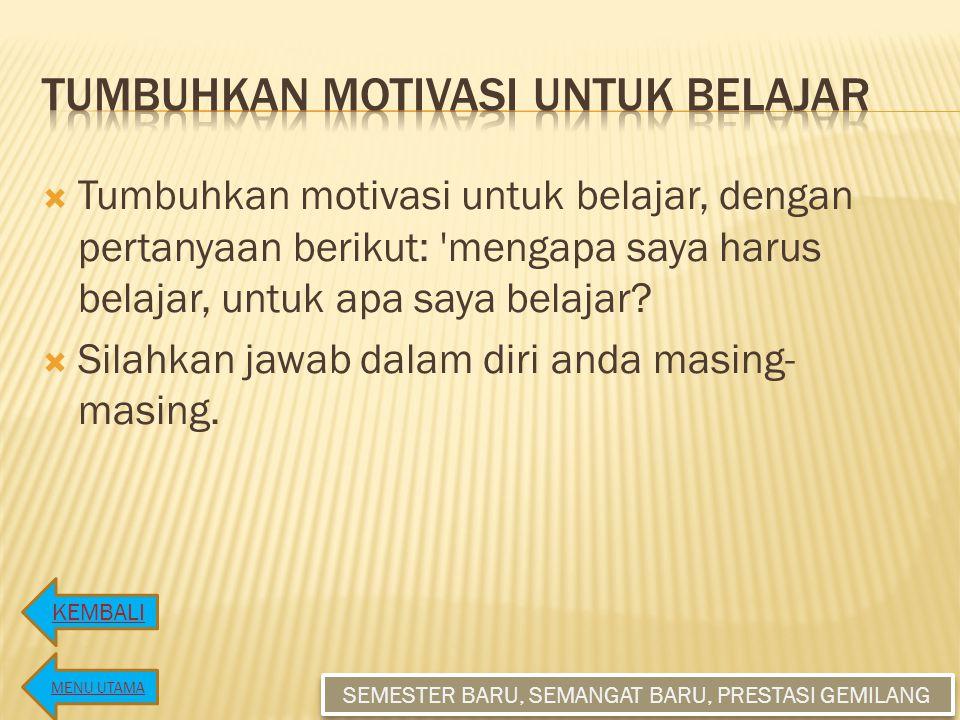  Tumbuhkan motivasi untuk belajar, dengan pertanyaan berikut: mengapa saya harus belajar, untuk apa saya belajar.