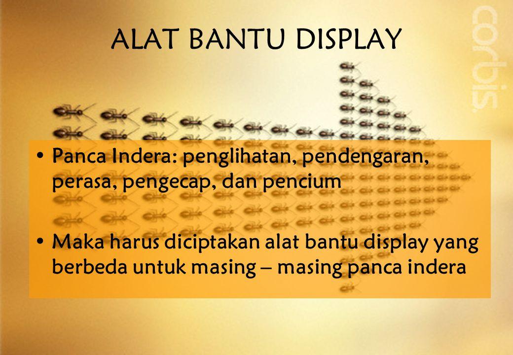 •Panca Indera: penglihatan, pendengaran, perasa, pengecap, dan pencium •Maka harus diciptakan alat bantu display yang berbeda untuk masing – masing panca indera ALAT BANTU DISPLAY
