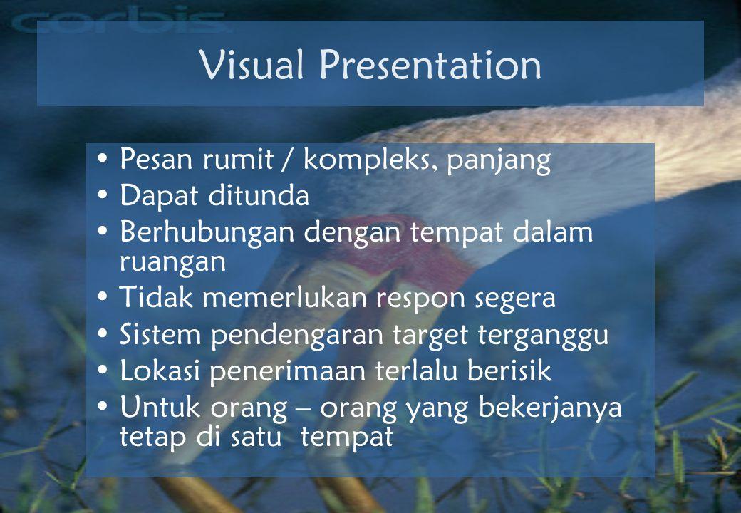 Visual Presentation •Pesan rumit / kompleks, panjang •Dapat ditunda •Berhubungan dengan tempat dalam ruangan •Tidak memerlukan respon segera •Sistem pendengaran target terganggu •Lokasi penerimaan terlalu berisik •Untuk orang – orang yang bekerjanya tetap di satu tempat
