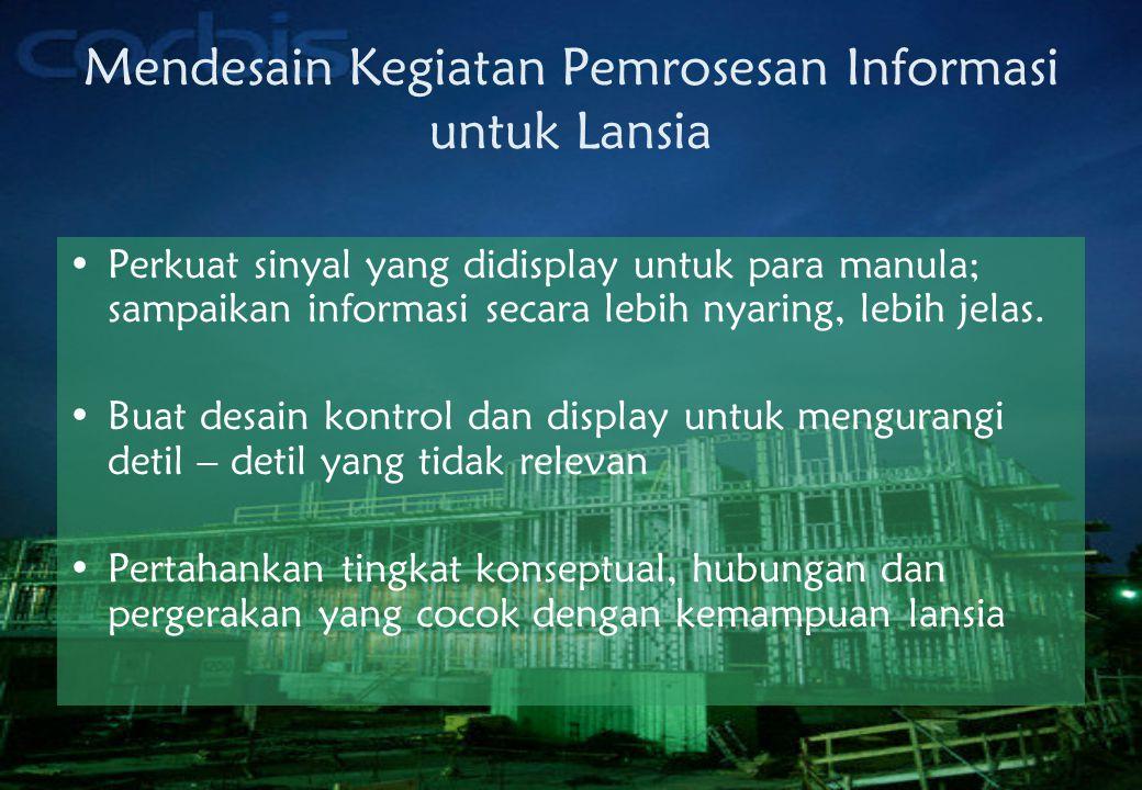 Mendesain Kegiatan Pemrosesan Informasi untuk Lansia •Perkuat sinyal yang didisplay untuk para manula; sampaikan informasi secara lebih nyaring, lebih jelas.