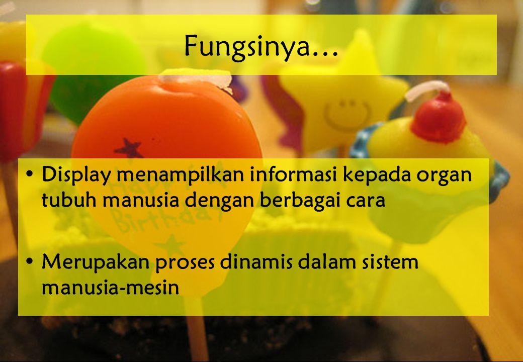 Fungsinya… •Display menampilkan informasi kepada organ tubuh manusia dengan berbagai cara •Merupakan proses dinamis dalam sistem manusia-mesin