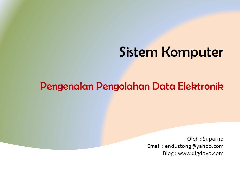 Oleh : Suparno Email : endustong@yahoo.com Blog : www.digdoyo.com Sistem Komputer Pengenalan Pengolahan Data Elektronik