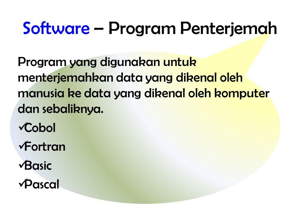 Software – Program Penterjemah Program yang digunakan untuk menterjemahkan data yang dikenal oleh manusia ke data yang dikenal oleh komputer dan sebaliknya.