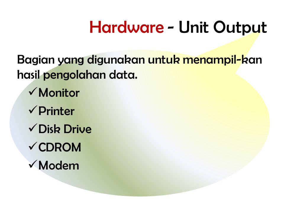 Hardware - Unit Output Bagian yang digunakan untuk menampil-kan hasil pengolahan data.  Monitor  Printer  Disk Drive  CDROM  Modem