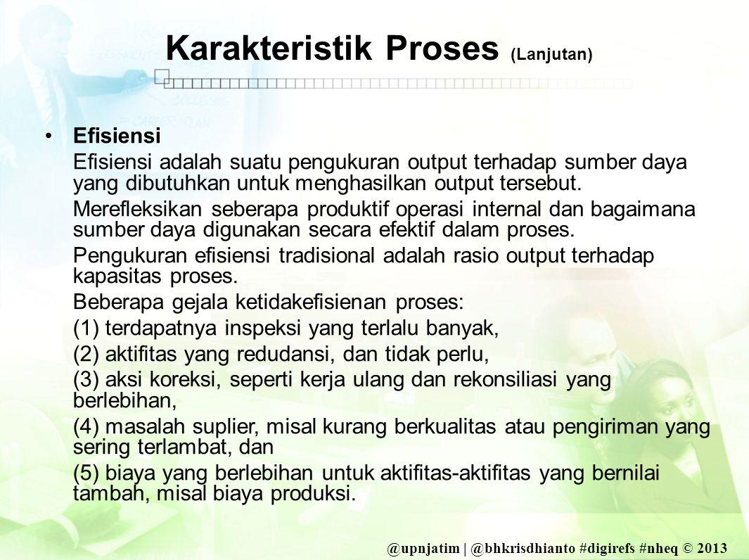 @upnjatim | @bhkrisdhianto #digirefs #nheq © 2013 Karakteristik Proses (Lanjutan) •Efisiensi Efisiensi adalah suatu pengukuran output terhadap sumber daya yang dibutuhkan untuk menghasilkan output tersebut.