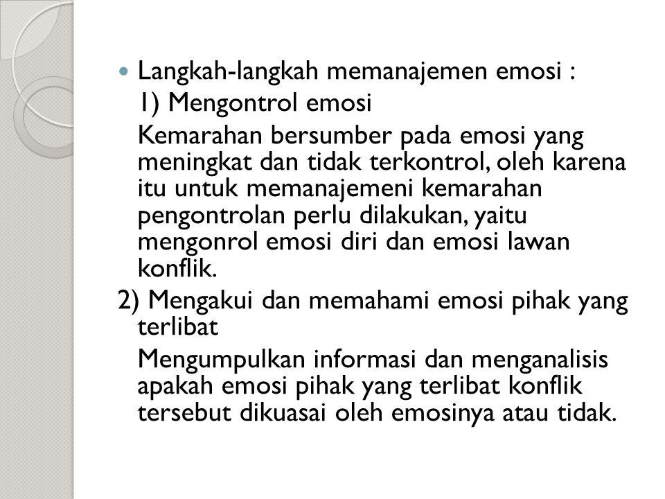  Langkah-langkah memanajemen emosi : 1) Mengontrol emosi Kemarahan bersumber pada emosi yang meningkat dan tidak terkontrol, oleh karena itu untuk memanajemeni kemarahan pengontrolan perlu dilakukan, yaitu mengonrol emosi diri dan emosi lawan konflik.