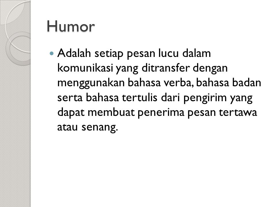 Humor  Adalah setiap pesan lucu dalam komunikasi yang ditransfer dengan menggunakan bahasa verba, bahasa badan serta bahasa tertulis dari pengirim ya