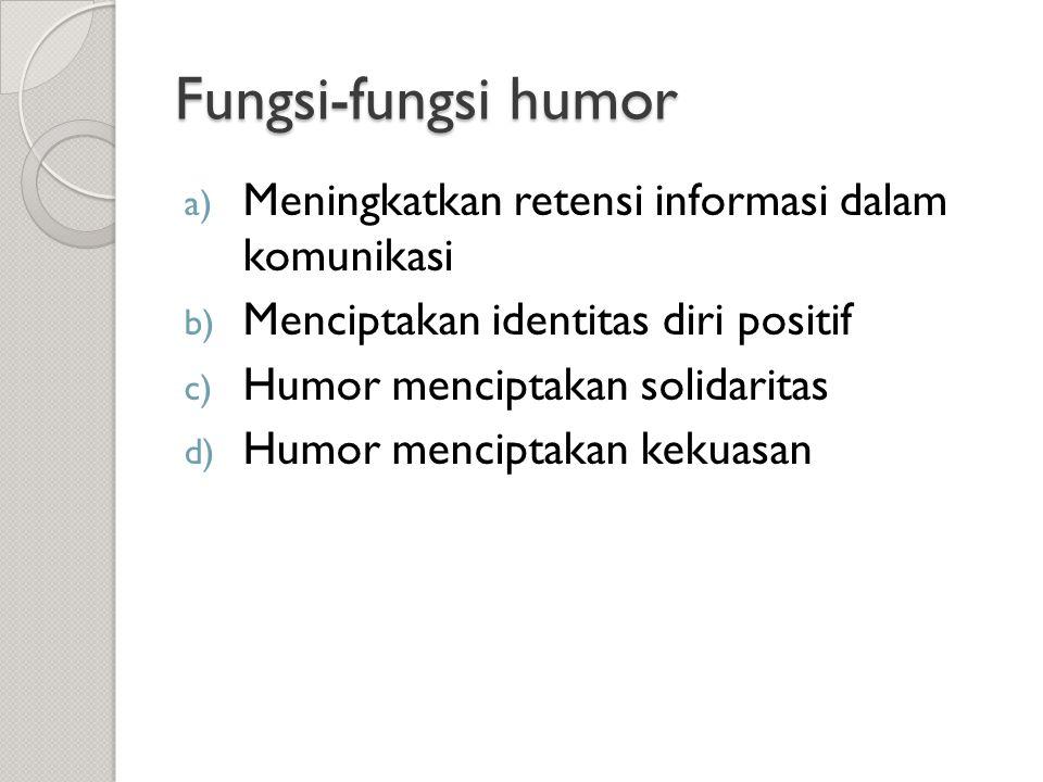 Fungsi-fungsi humor a) Meningkatkan retensi informasi dalam komunikasi b) Menciptakan identitas diri positif c) Humor menciptakan solidaritas d) Humor menciptakan kekuasan