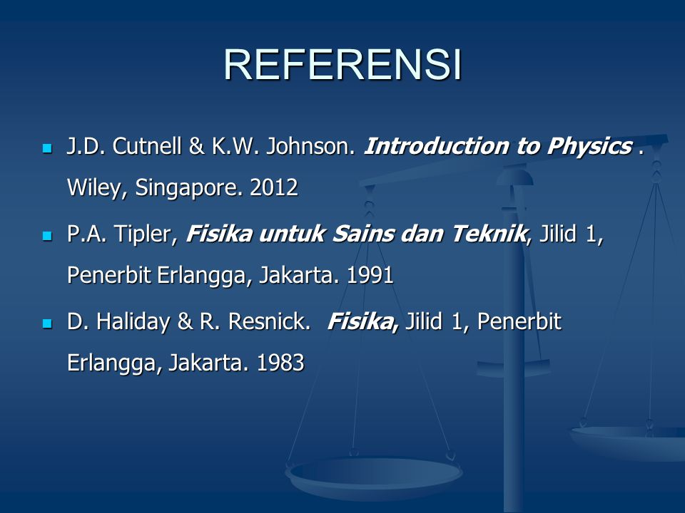REFERENSI  J.D. Cutnell & K.W. Johnson. Introduction to Physics. Wiley, Singapore. 2012  P.A. Tipler, Fisika untuk Sains dan Teknik, Jilid 1, Penerb